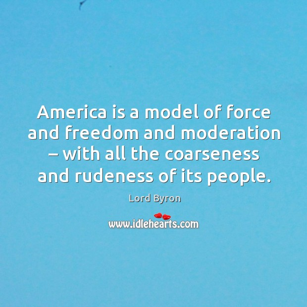 America is a model of force and freedom and moderation – with all the coarseness and rudeness of its people. Image