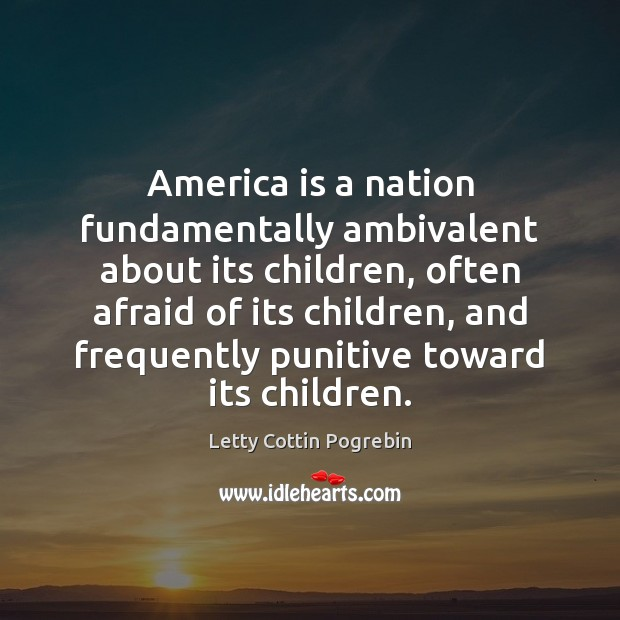 America is a nation fundamentally ambivalent about its children, often afraid of Letty Cottin Pogrebin Picture Quote