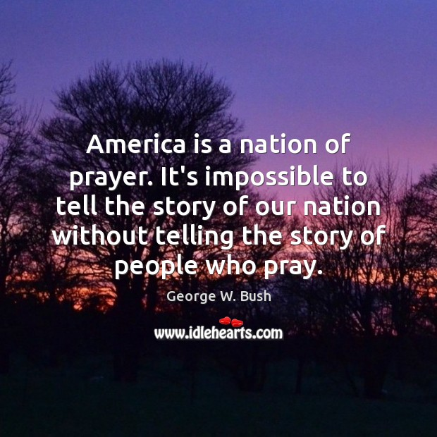 Image, America is a nation of prayer. It's impossible to tell the story