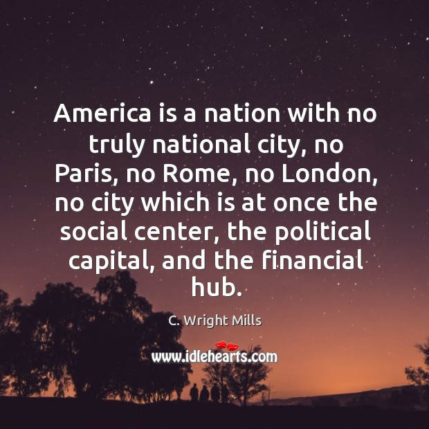 America is a nation with no truly national city, no Paris, no C. Wright Mills Picture Quote