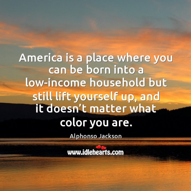 Image, America is a place where you can be born into a low-income household but still lift yourself up