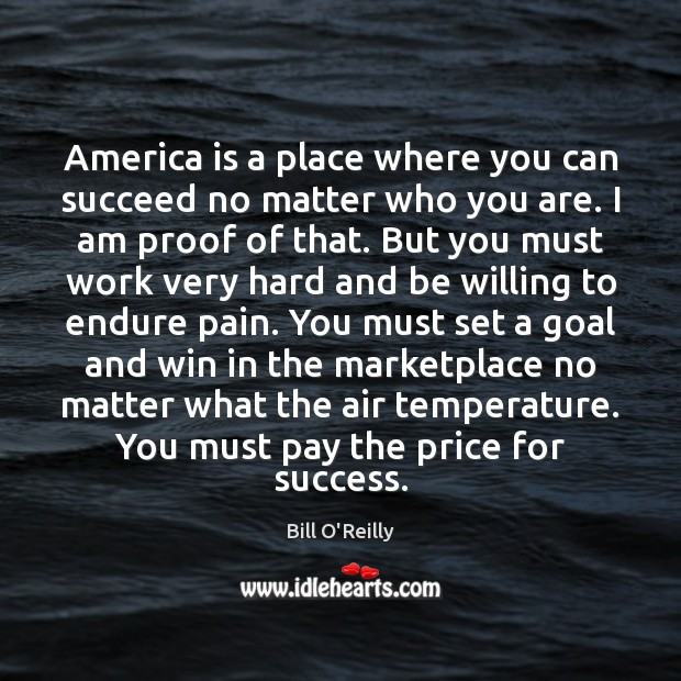 America is a place where you can succeed no matter who you Bill O'Reilly Picture Quote