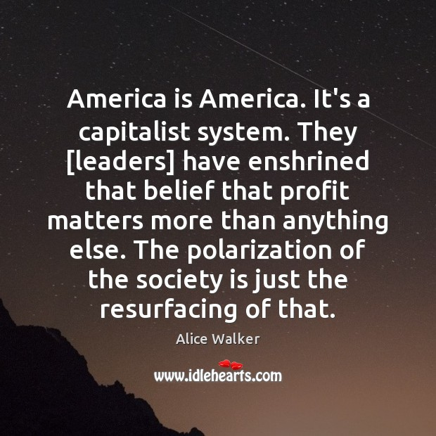 Image, America is America. It's a capitalist system. They [leaders] have enshrined that
