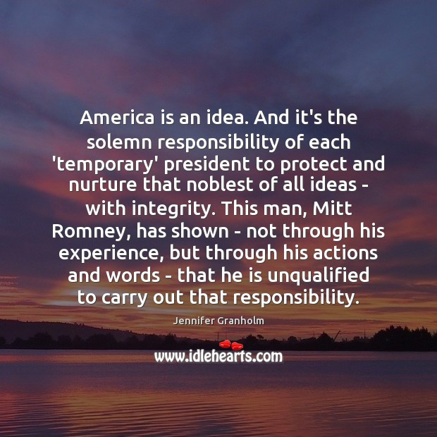 America is an idea. And it's the solemn responsibility of each 'temporary' Jennifer Granholm Picture Quote
