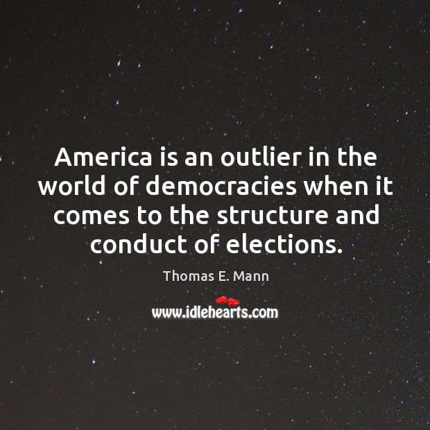 America is an outlier in the world of democracies when it comes to the structure and conduct of elections. Thomas E. Mann Picture Quote