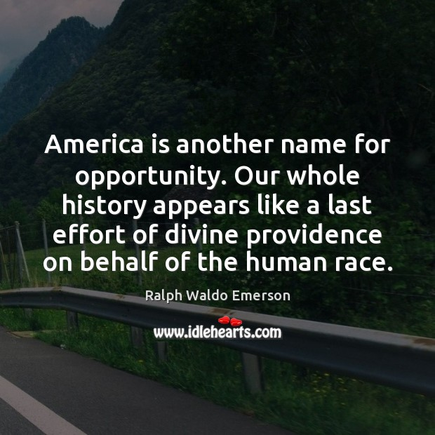 America is another name for opportunity. Our whole history appears like a Image