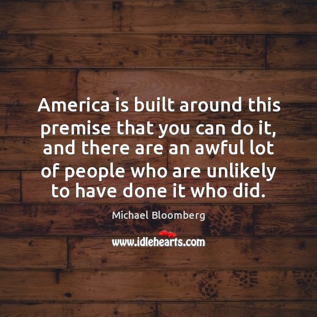 America is built around this premise that you can do it, and Michael Bloomberg Picture Quote