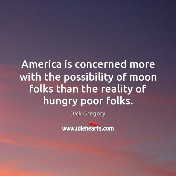 America is concerned more with the possibility of moon folks than the Dick Gregory Picture Quote