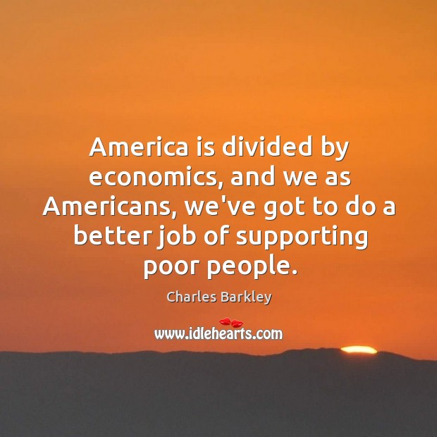 America is divided by economics, and we as Americans, we've got to Charles Barkley Picture Quote