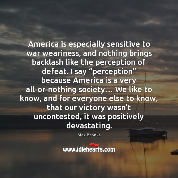 America is especially sensitive to war weariness, and nothing brings backlash like Max Brooks Picture Quote