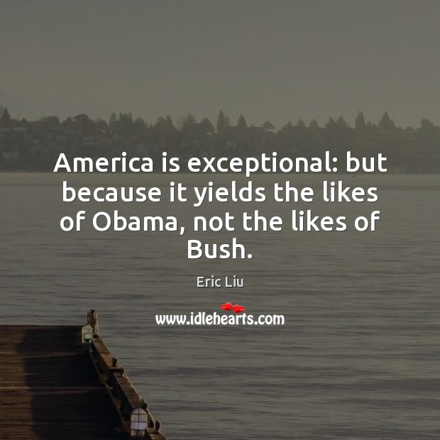 Image, America is exceptional: but because it yields the likes of Obama, not the likes of Bush.