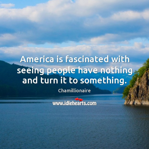 America is fascinated with seeing people have nothing and turn it to something. Image