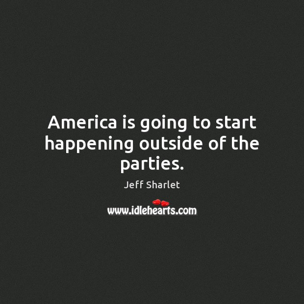 America is going to start happening outside of the parties. Jeff Sharlet Picture Quote