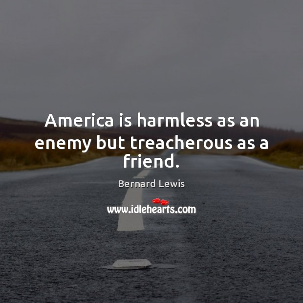 Image, America is harmless as an enemy but treacherous as a friend.