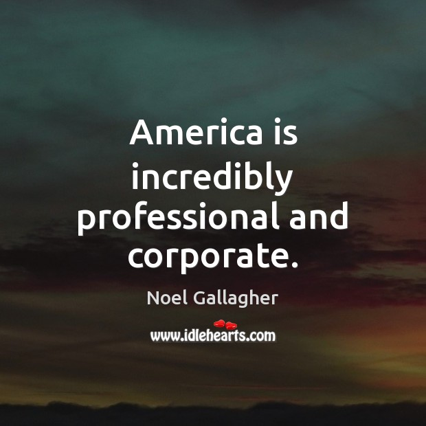 America is incredibly professional and corporate. Noel Gallagher Picture Quote