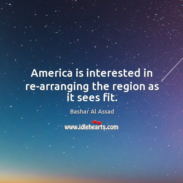 America is interested in re-arranging the region as it sees fit. Bashar Al Assad Picture Quote