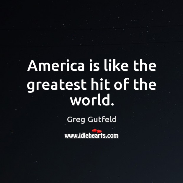 America is like the greatest hit of the world. Greg Gutfeld Picture Quote
