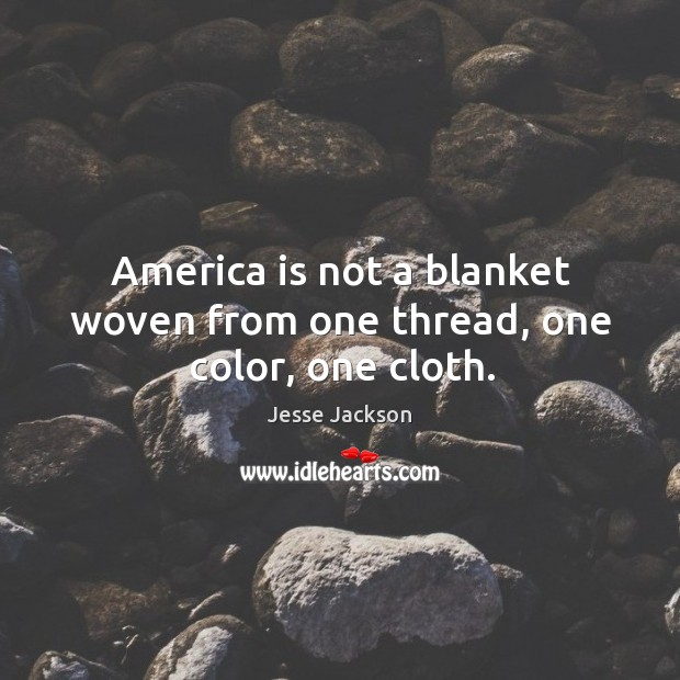 America is not a blanket woven from one thread, one color, one cloth. Image