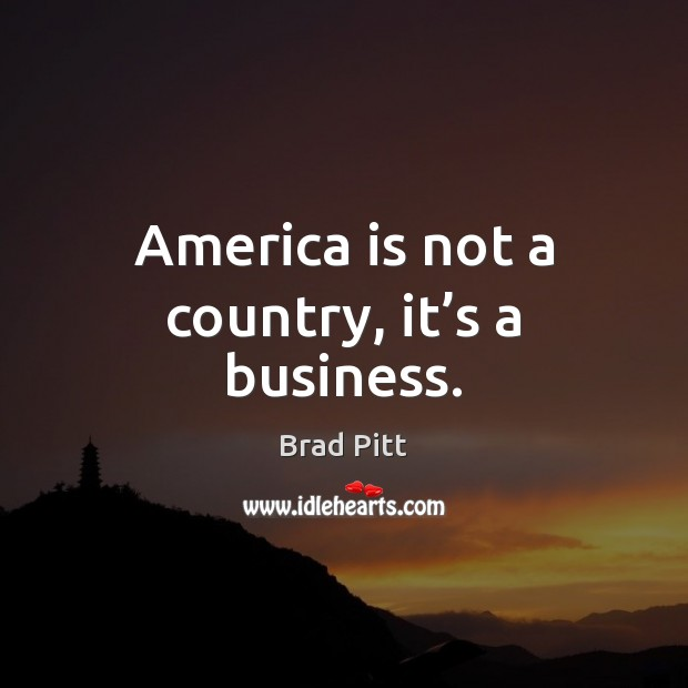 America is not a country, it's a business. Image