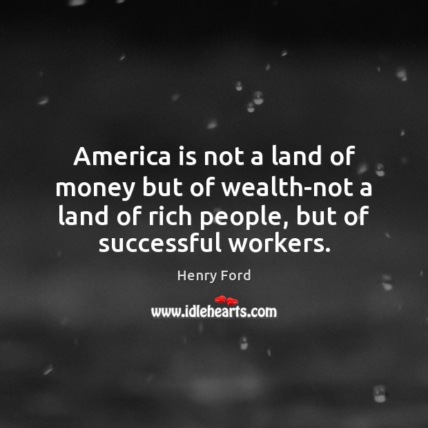 America is not a land of money but of wealth-not a land Henry Ford Picture Quote