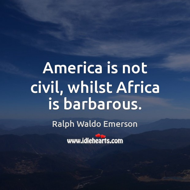 Image, America is not civil, whilst Africa is barbarous.
