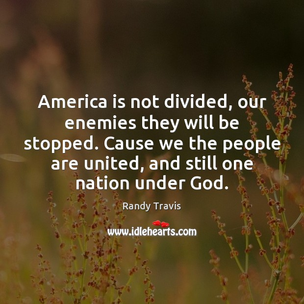 America is not divided, our enemies they will be stopped. Cause we Randy Travis Picture Quote