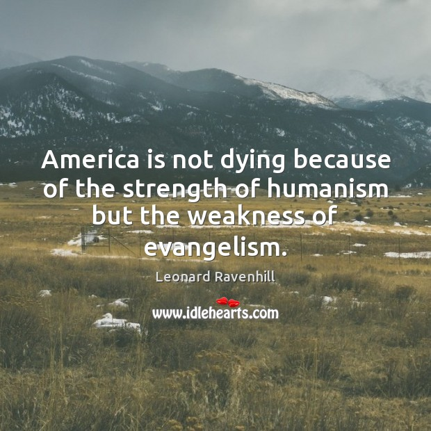 America is not dying because of the strength of humanism but the weakness of evangelism. Image