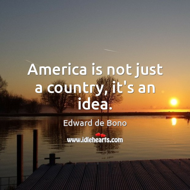 America is not just a country, it's an idea. Edward de Bono Picture Quote