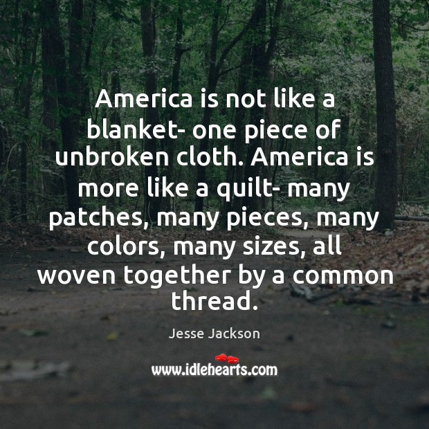 America is not like a blanket- one piece of unbroken cloth. America Jesse Jackson Picture Quote