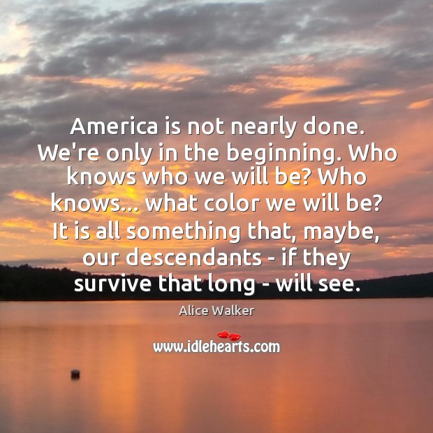 Image, America is not nearly done. We're only in the beginning. Who knows