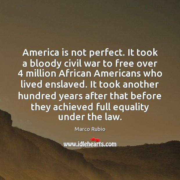Image, America is not perfect. It took a bloody civil war to free