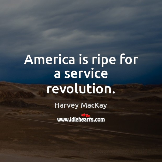 America is ripe for a service revolution. Harvey MacKay Picture Quote