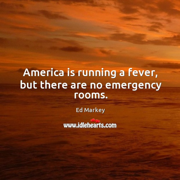 America is running a fever, but there are no emergency rooms. Image
