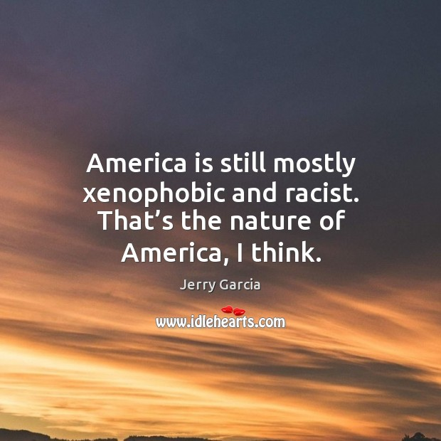 America is still mostly xenophobic and racist. That's the nature of america, I think. Image
