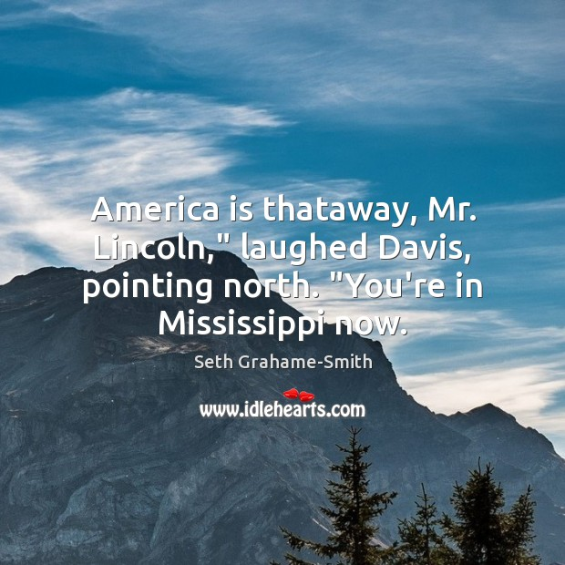 """America is thataway, Mr. Lincoln,"""" laughed Davis, pointing north. """"You're in Mississippi Image"""