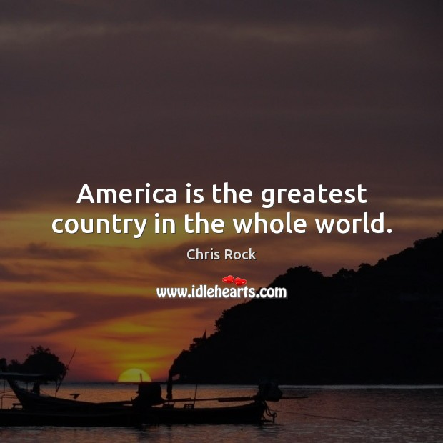 America is the greatest country in the whole world. Chris Rock Picture Quote