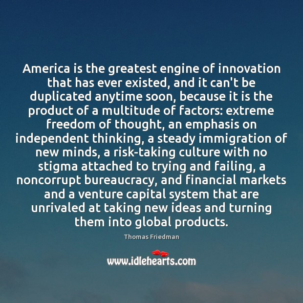 America is the greatest engine of innovation that has ever existed, and Thomas Friedman Picture Quote