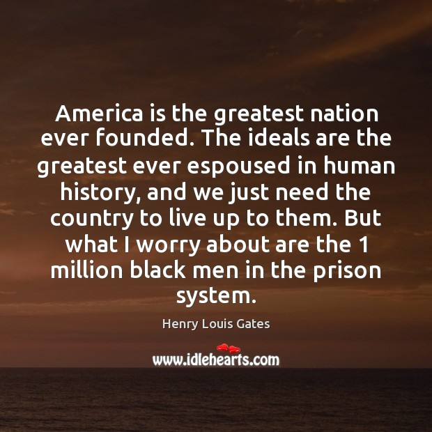 America is the greatest nation ever founded. The ideals are the greatest Henry Louis Gates Picture Quote