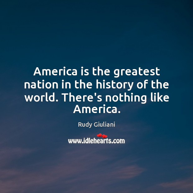 America is the greatest nation in the history of the world. There's nothing like America. Rudy Giuliani Picture Quote