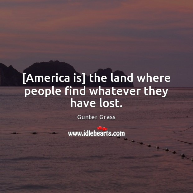 [America is] the land where people find whatever they have lost. Gunter Grass Picture Quote