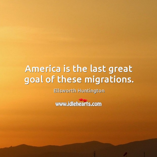 America is the last great goal of these migrations. Ellsworth Huntington Picture Quote