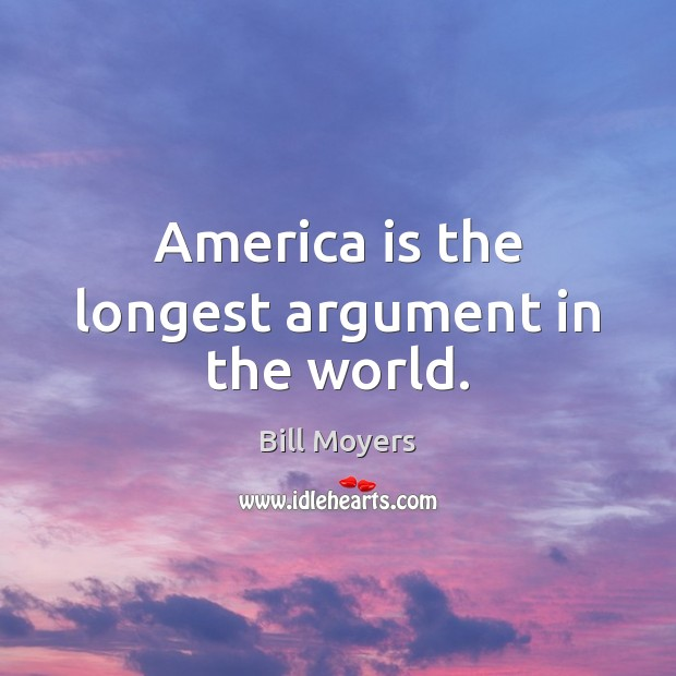 America is the longest argument in the world. Bill Moyers Picture Quote