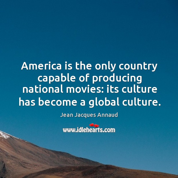 America is the only country capable of producing national movies: its culture has become a global culture. Image