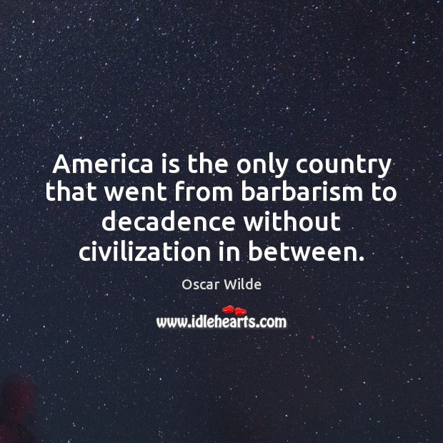 America is the only country that went from barbarism to decadence without Image