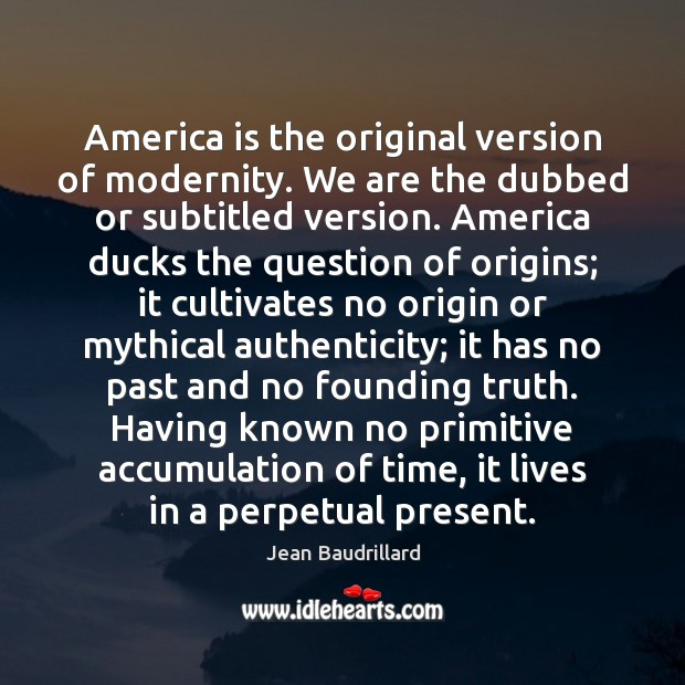 America is the original version of modernity. We are the dubbed or Jean Baudrillard Picture Quote