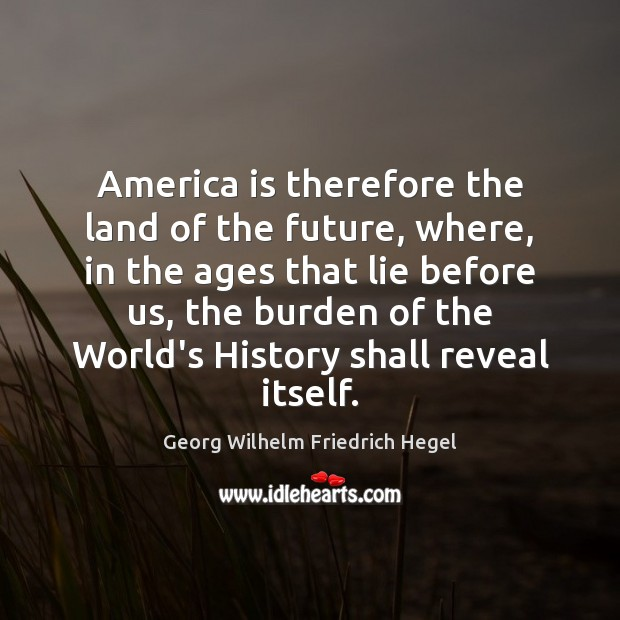 America is therefore the land of the future, where, in the ages Georg Wilhelm Friedrich Hegel Picture Quote