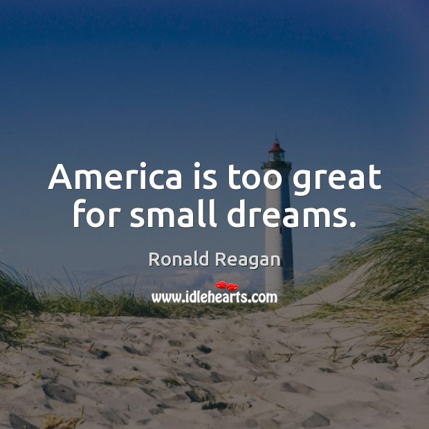 Image, America is too great for small dreams.