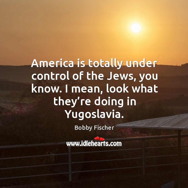 Image, America is totally under control of the jews, you know. I mean, look what they're doing in yugoslavia.
