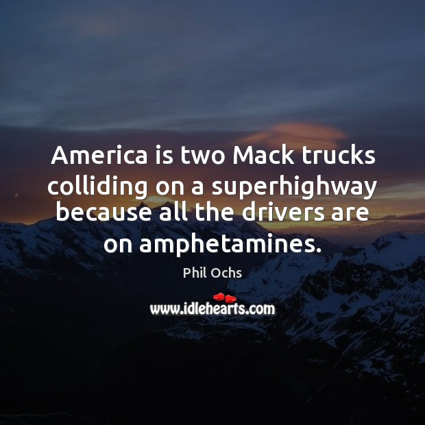 America is two Mack trucks colliding on a superhighway because all the Phil Ochs Picture Quote