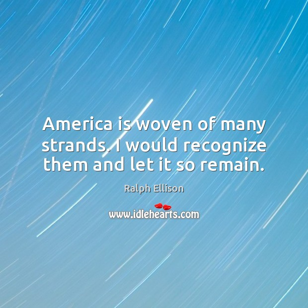 America is woven of many strands. I would recognize them and let it so remain. Ralph Ellison Picture Quote